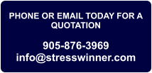 PHONE OR EMAIL TODAY FOR A QUOTATION  905-876-3969 info@stresswinner.com